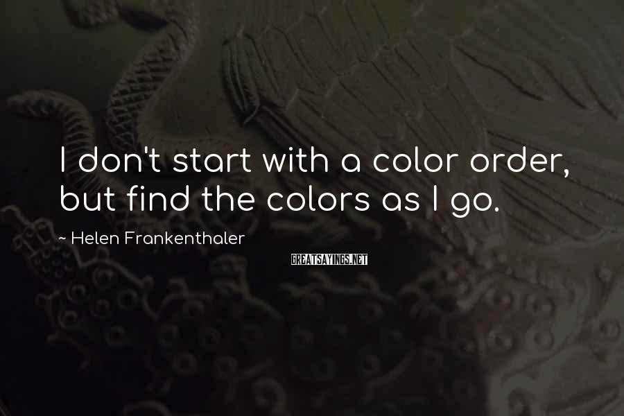 Helen Frankenthaler Sayings: I don't start with a color order, but find the colors as I go.
