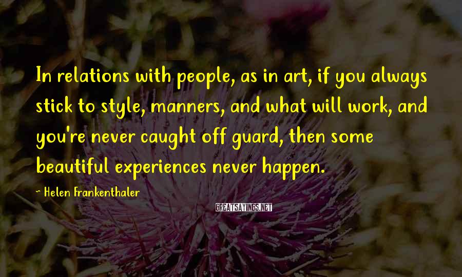Helen Frankenthaler Sayings: In relations with people, as in art, if you always stick to style, manners, and
