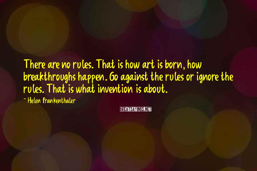 Helen Frankenthaler Sayings: There are no rules. That is how art is born, how breakthroughs happen. Go against