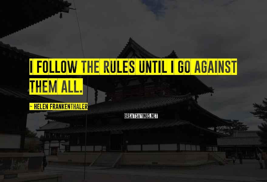 Helen Frankenthaler Sayings: I follow the rules until I go against them all.