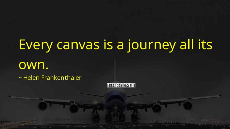 Helen Frankenthaler Sayings: Every canvas is a journey all its own.