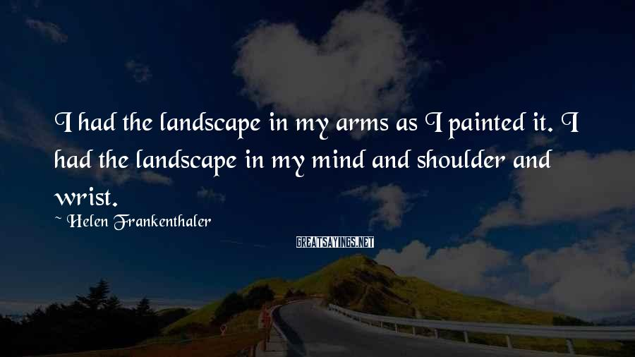 Helen Frankenthaler Sayings: I had the landscape in my arms as I painted it. I had the landscape