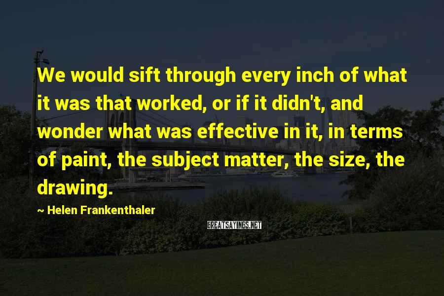 Helen Frankenthaler Sayings: We would sift through every inch of what it was that worked, or if it
