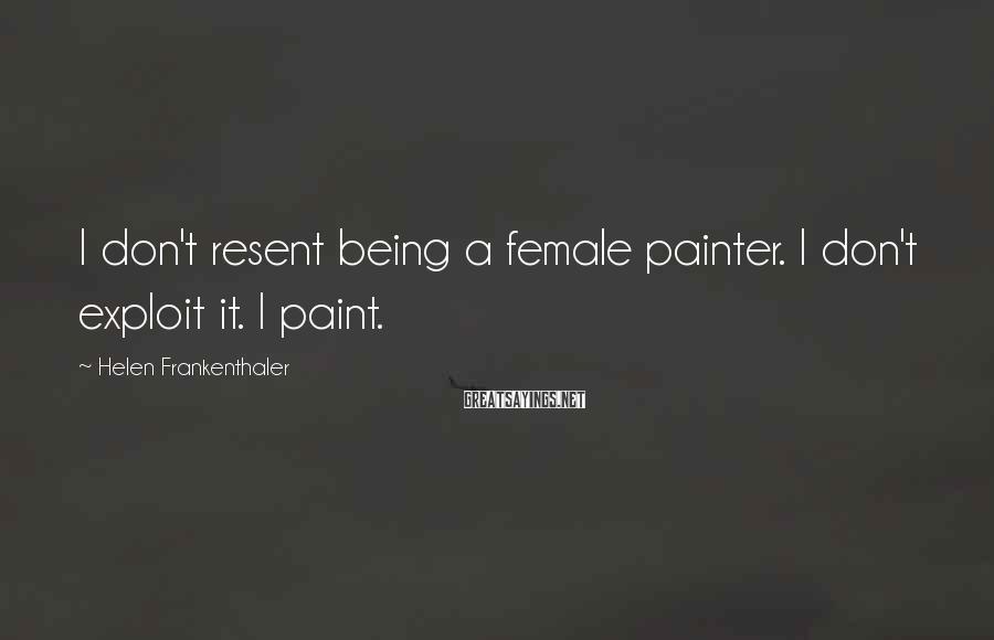 Helen Frankenthaler Sayings: I don't resent being a female painter. I don't exploit it. I paint.