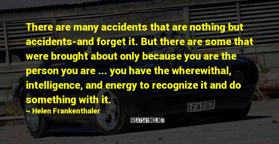 Helen Frankenthaler Sayings: There are many accidents that are nothing but accidents-and forget it. But there are some