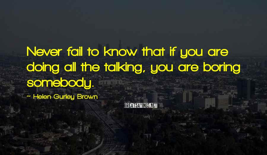 Helen Gurley Brown Sayings: Never fail to know that if you are doing all the talking, you are boring