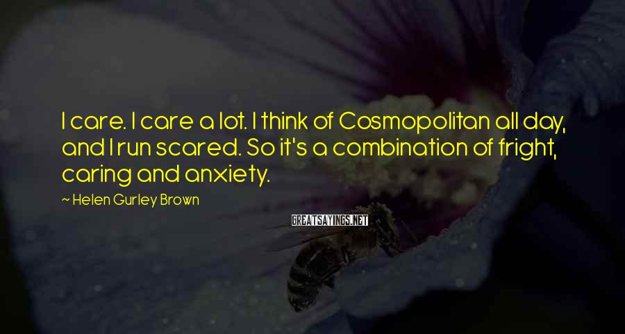 Helen Gurley Brown Sayings: I care. I care a lot. I think of Cosmopolitan all day, and I run