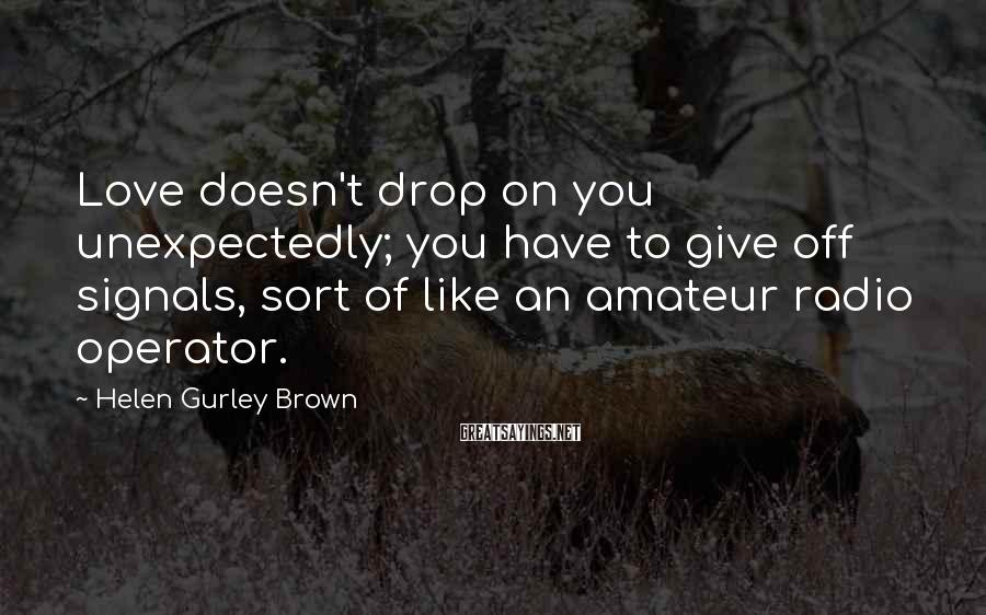 Helen Gurley Brown Sayings: Love doesn't drop on you unexpectedly; you have to give off signals, sort of like