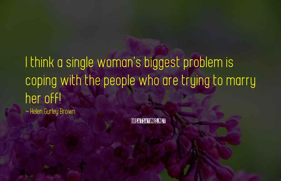 Helen Gurley Brown Sayings: I think a single woman's biggest problem is coping with the people who are trying
