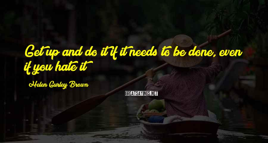Helen Gurley Brown Sayings: Get up and do it if it needs to be done, even if you hate