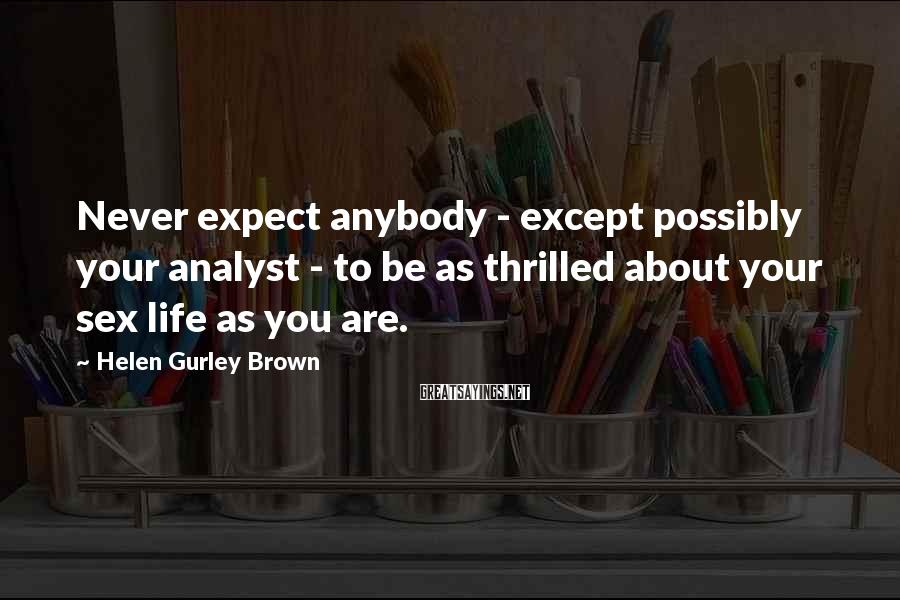 Helen Gurley Brown Sayings: Never expect anybody - except possibly your analyst - to be as thrilled about your