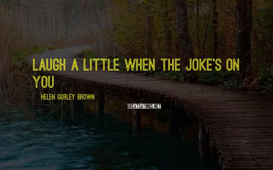 Helen Gurley Brown Sayings: Laugh a little when the joke's on you