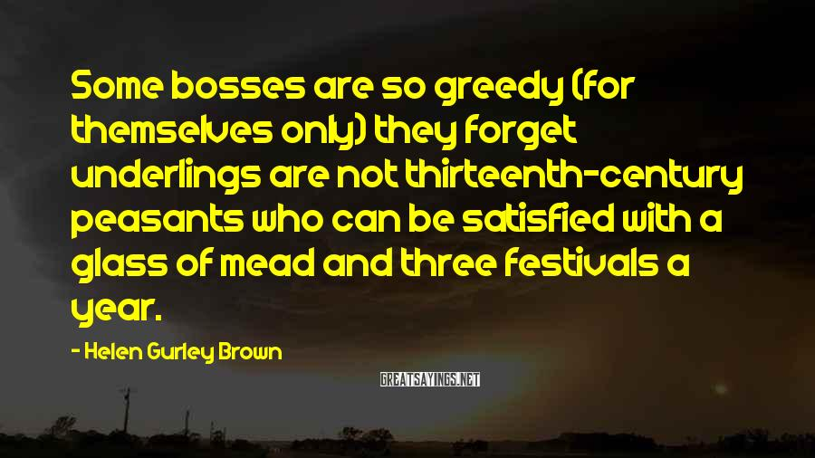 Helen Gurley Brown Sayings: Some bosses are so greedy (for themselves only) they forget underlings are not thirteenth-century peasants