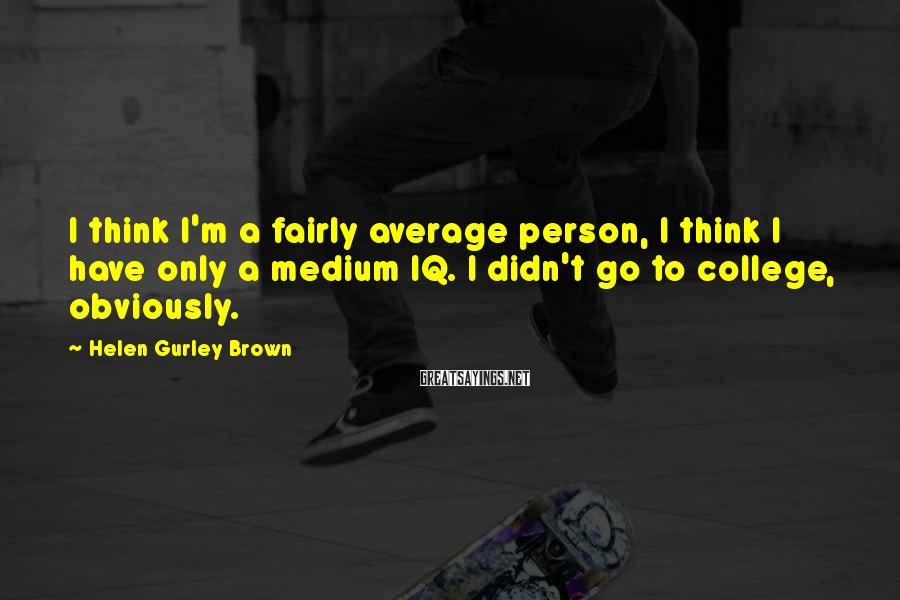 Helen Gurley Brown Sayings: I think I'm a fairly average person, I think I have only a medium IQ.