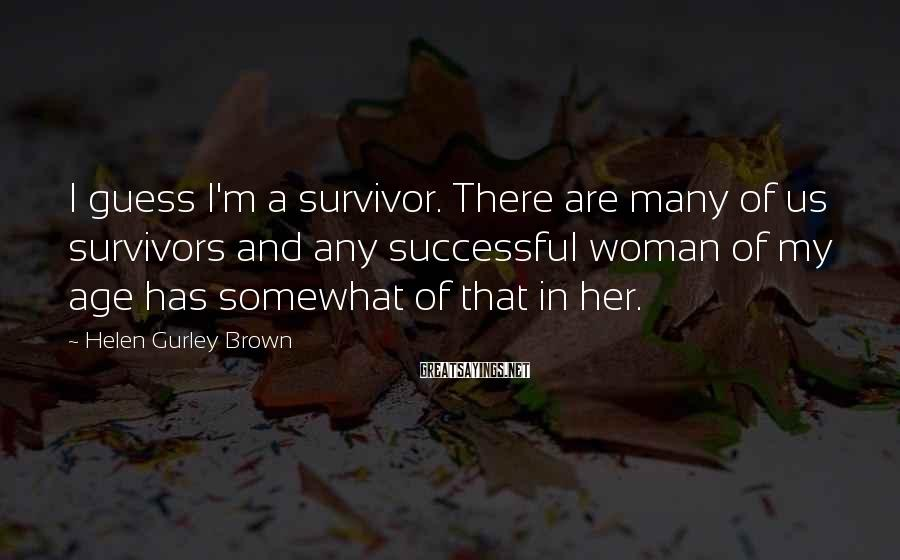 Helen Gurley Brown Sayings: I guess I'm a survivor. There are many of us survivors and any successful woman