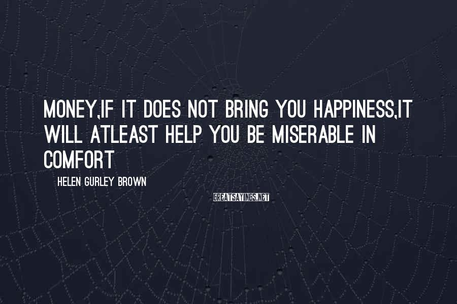 Helen Gurley Brown Sayings: Money,if it does not bring you happiness,it will atleast help you be miserable in comfort