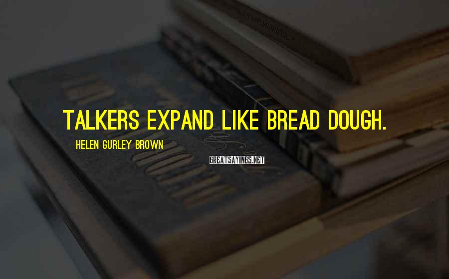 Helen Gurley Brown Sayings: Talkers expand like bread dough.