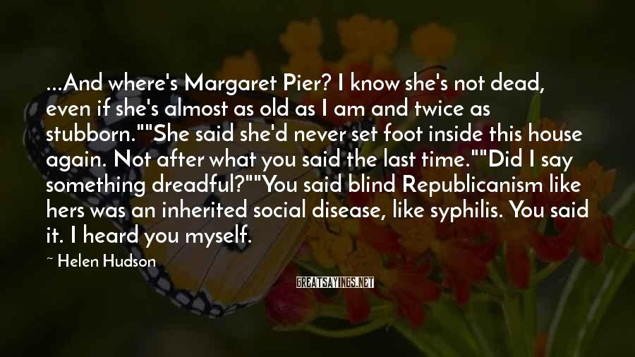Helen Hudson Sayings: ...And where's Margaret Pier? I know she's not dead, even if she's almost as old