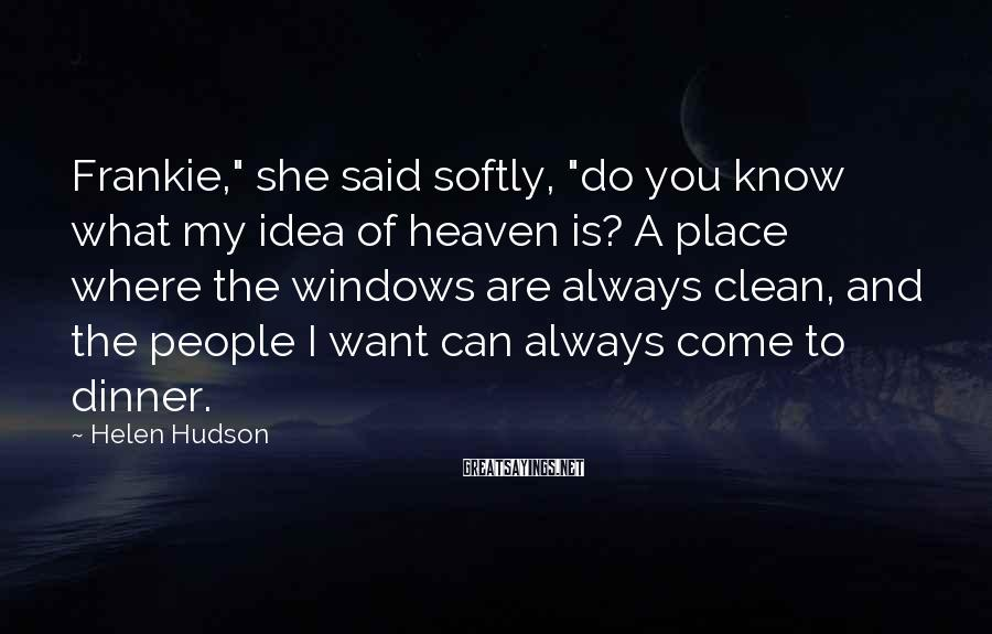 """Helen Hudson Sayings: Frankie,"""" she said softly, """"do you know what my idea of heaven is? A place"""