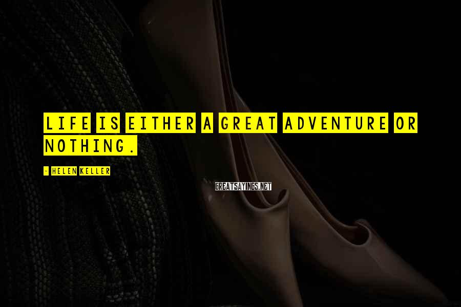 Helen Keller Sayings: Life is either a great adventure or nothing.