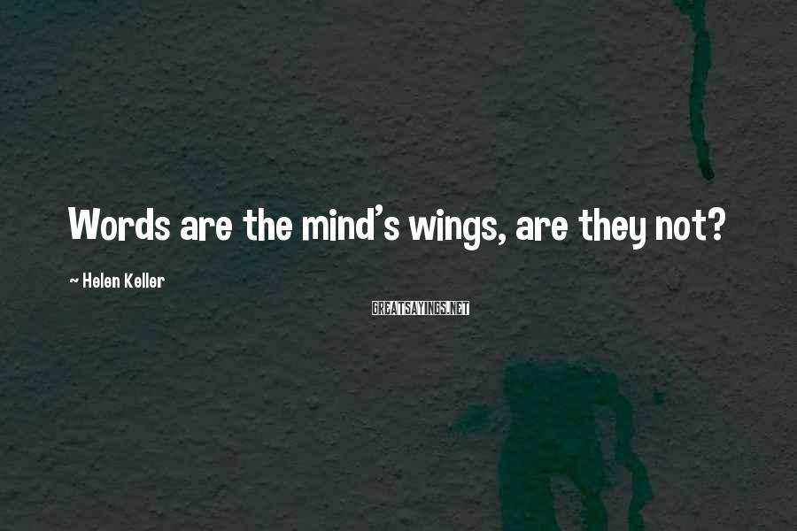 Helen Keller Sayings: Words are the mind's wings, are they not?