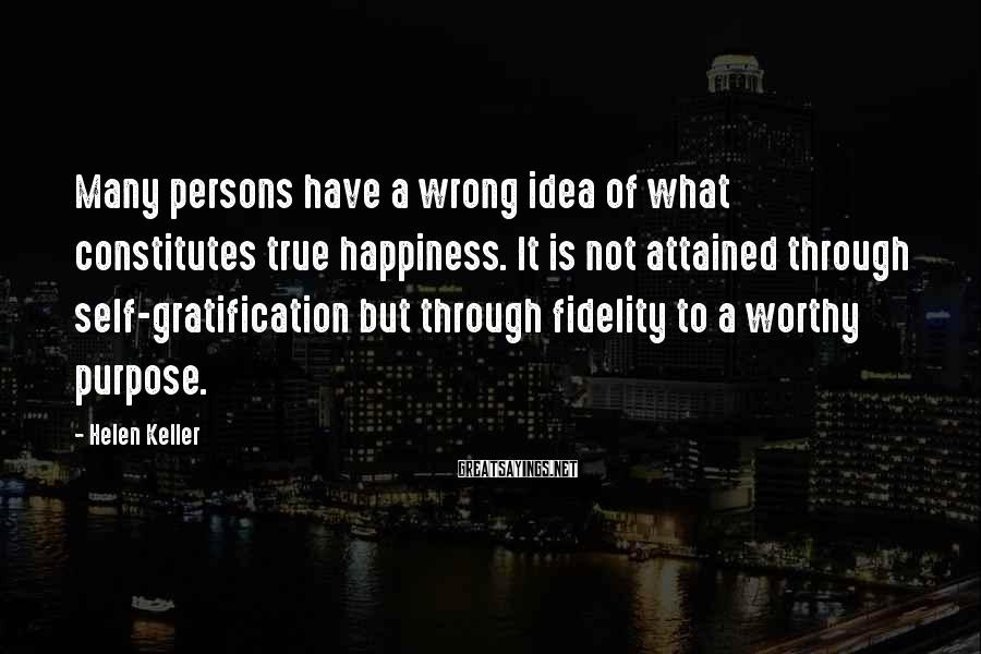 Helen Keller Sayings: Many persons have a wrong idea of what constitutes true happiness. It is not attained