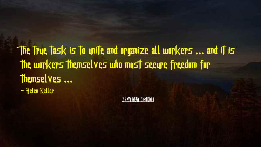 Helen Keller Sayings: The true task is to unite and organize all workers ... and it is the