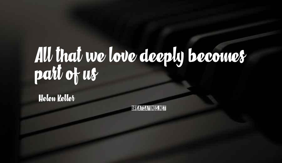Helen Keller Sayings: All that we love deeply becomes part of us.