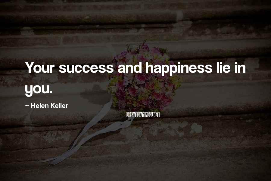Helen Keller Sayings: Your success and happiness lie in you.