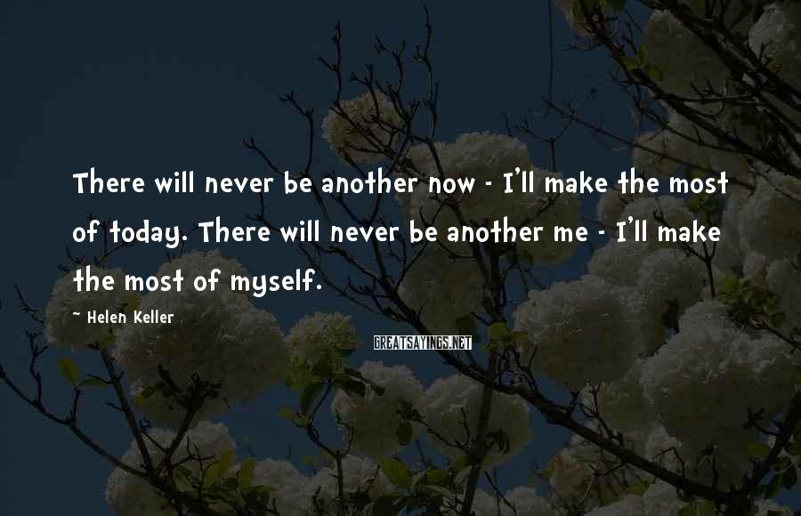 Helen Keller Sayings: There will never be another now - I'll make the most of today. There will