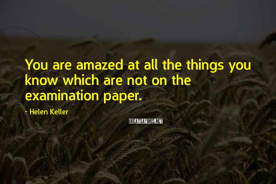 Helen Keller Sayings: You are amazed at all the things you know which are not on the examination