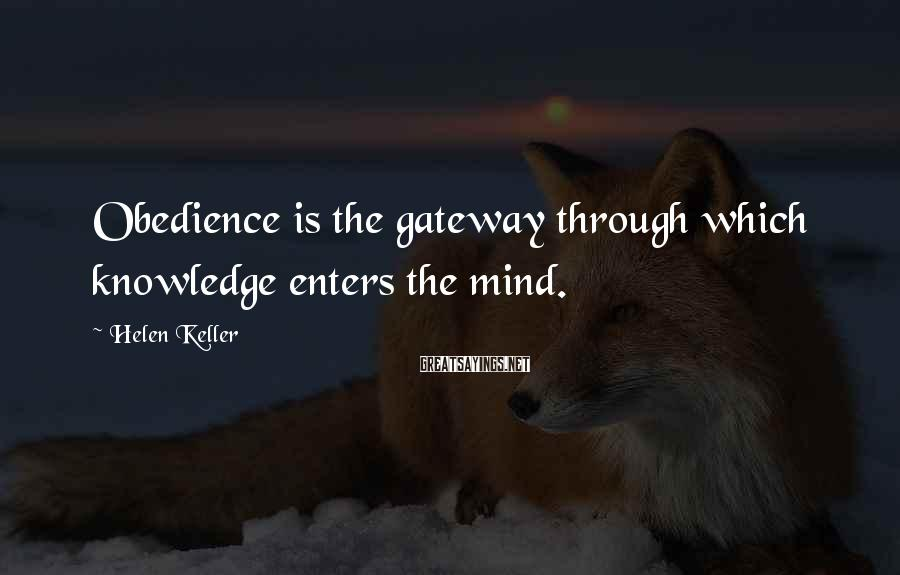 Helen Keller Sayings: Obedience is the gateway through which knowledge enters the mind.