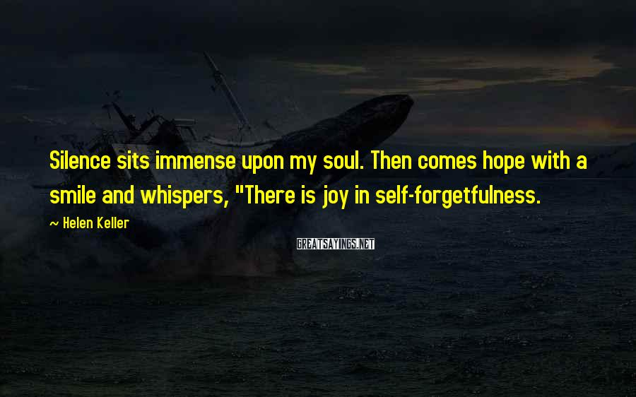 "Helen Keller Sayings: Silence sits immense upon my soul. Then comes hope with a smile and whispers, ""There"