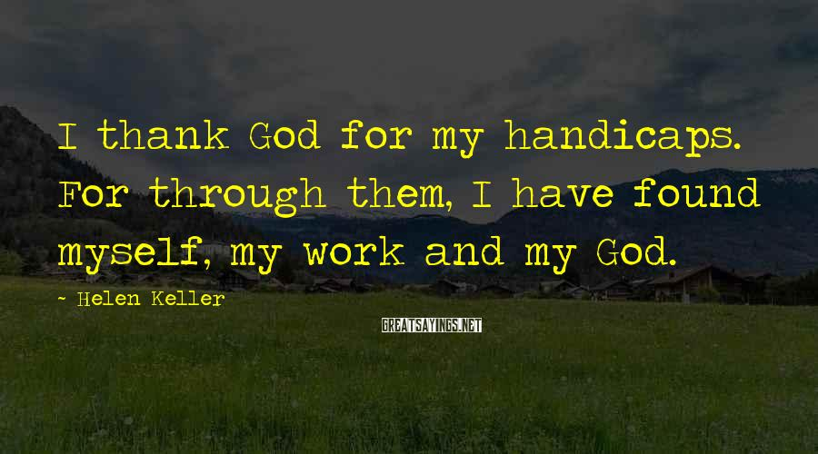 Helen Keller Sayings: I thank God for my handicaps. For through them, I have found myself, my work