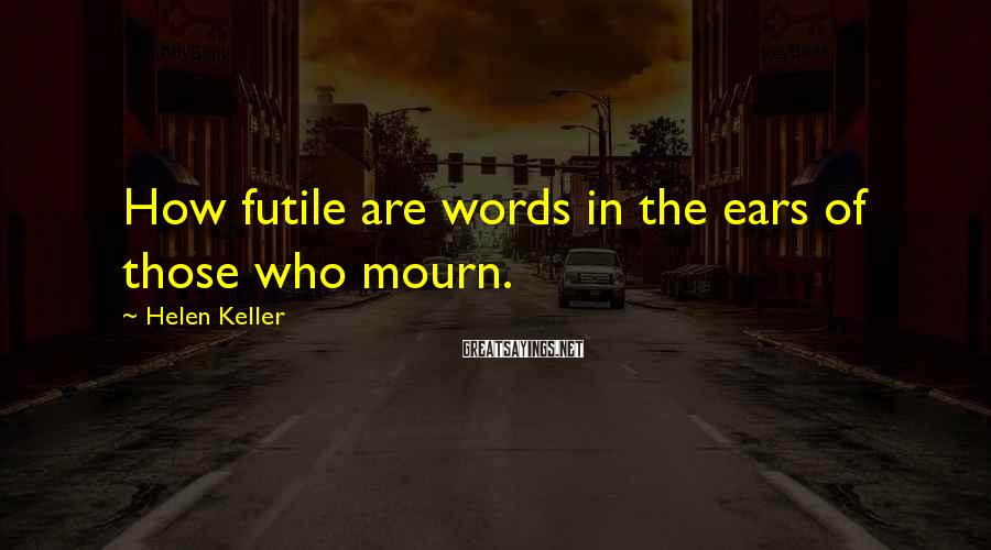 Helen Keller Sayings: How futile are words in the ears of those who mourn.