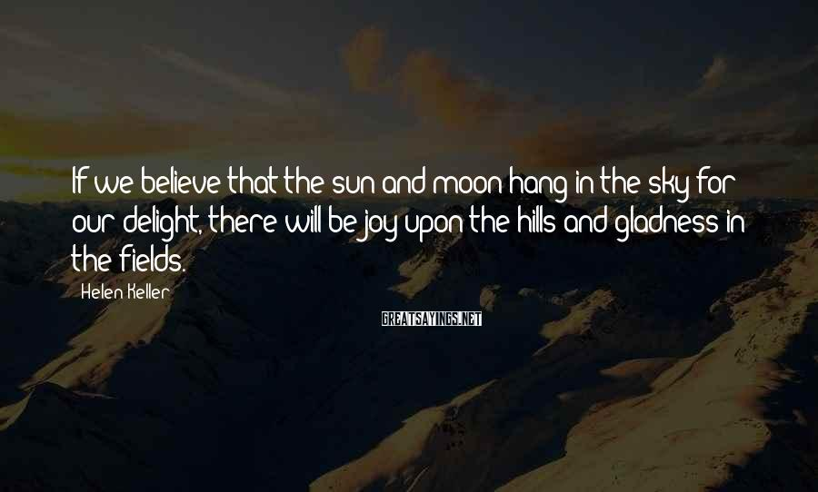 Helen Keller Sayings: If we believe that the sun and moon hang in the sky for our delight,