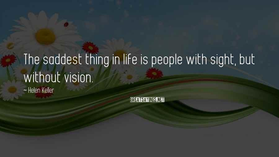 Helen Keller Sayings: The saddest thing in life is people with sight, but without vision.
