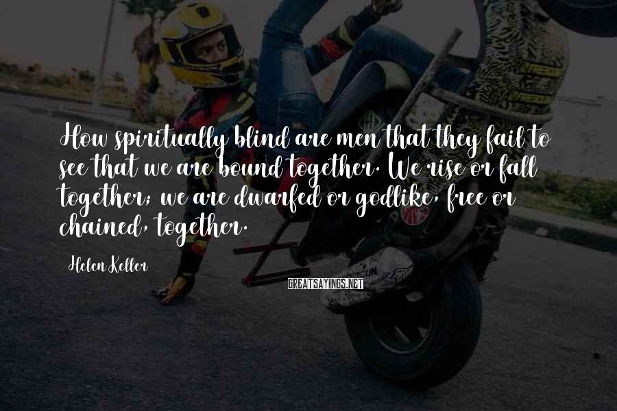 Helen Keller Sayings: How spiritually blind are men that they fail to see that we are bound together.