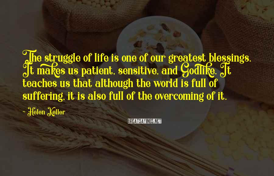 Helen Keller Sayings: The struggle of life is one of our greatest blessings. It makes us patient, sensitive,