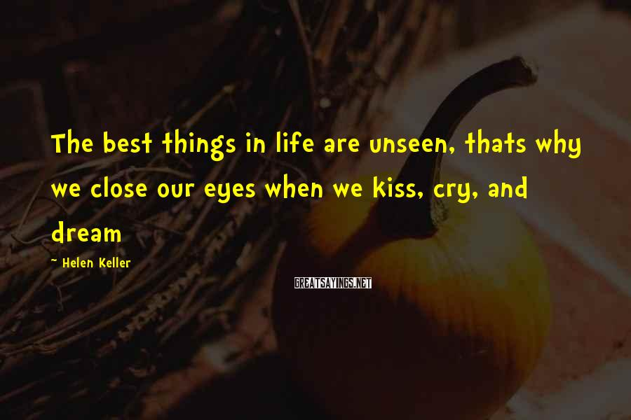 Helen Keller Sayings: The best things in life are unseen, thats why we close our eyes when we