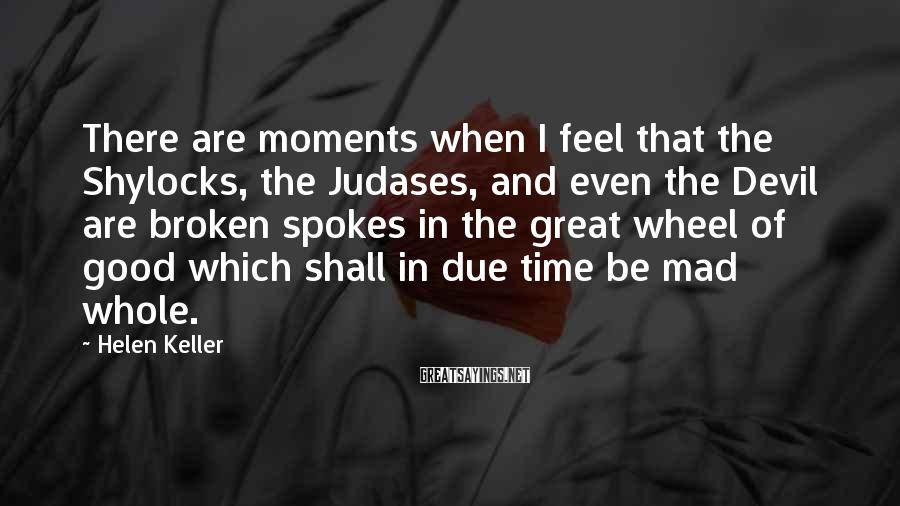 Helen Keller Sayings: There are moments when I feel that the Shylocks, the Judases, and even the Devil