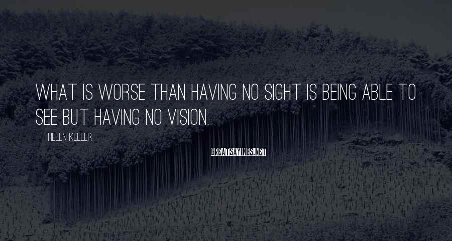 Helen Keller Sayings: What is worse than having no sight is being able to see but having no