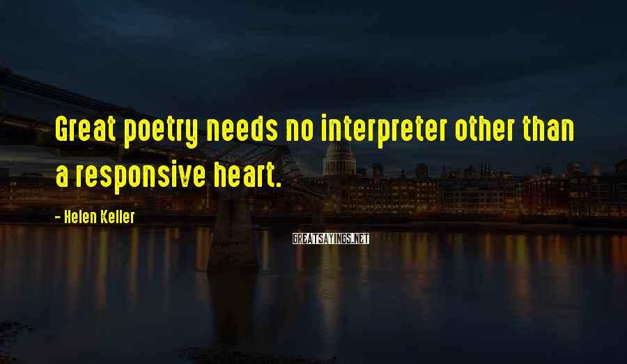 Helen Keller Sayings: Great poetry needs no interpreter other than a responsive heart.