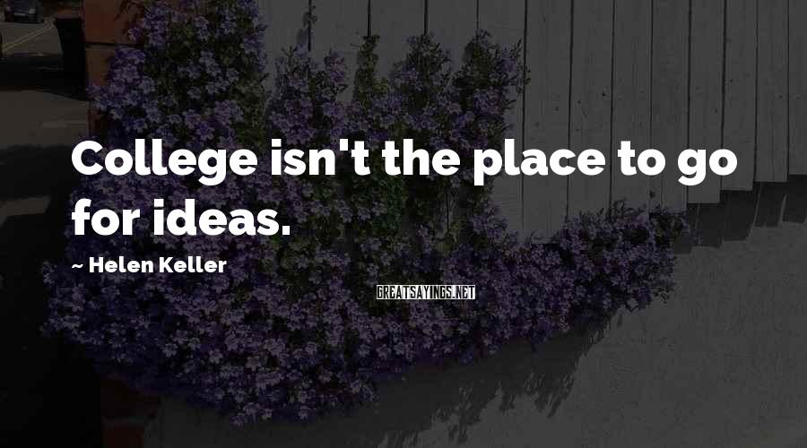 Helen Keller Sayings: College isn't the place to go for ideas.