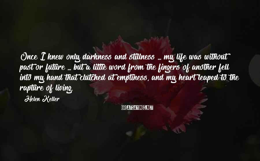 Helen Keller Sayings: Once I knew only darkness and stillness ... my life was without past or future