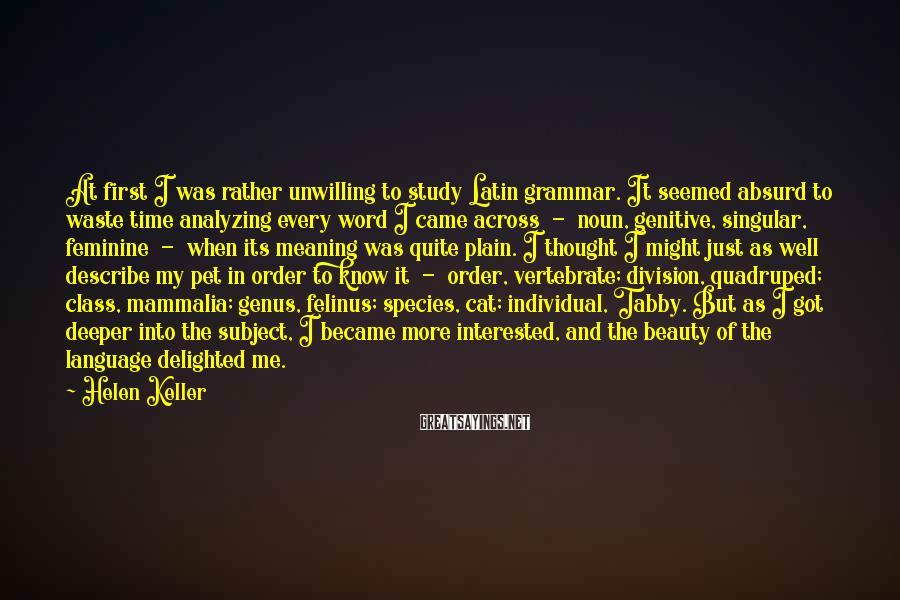 Helen Keller Sayings: At first I was rather unwilling to study Latin grammar. It seemed absurd to waste