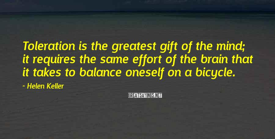 Helen Keller Sayings: Toleration is the greatest gift of the mind; it requires the same effort of the