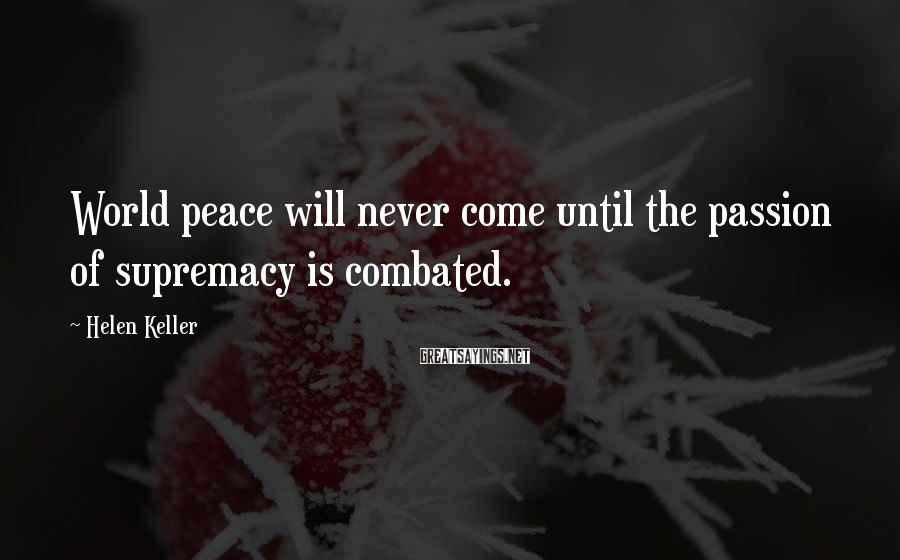 Helen Keller Sayings: World peace will never come until the passion of supremacy is combated.