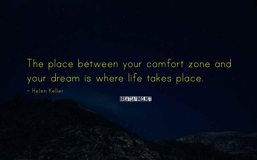 Helen Keller Sayings: The place between your comfort zone and your dream is where life takes place.