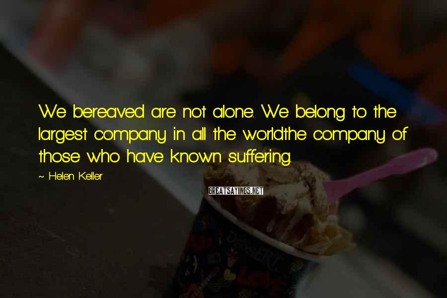 Helen Keller Sayings: We bereaved are not alone. We belong to the largest company in all the worldthe